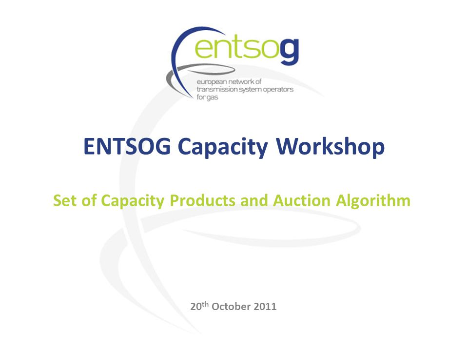 ENTSOG Capacity Workshop 20 th October 2011 Set of Capacity Products and Auction Algorithm