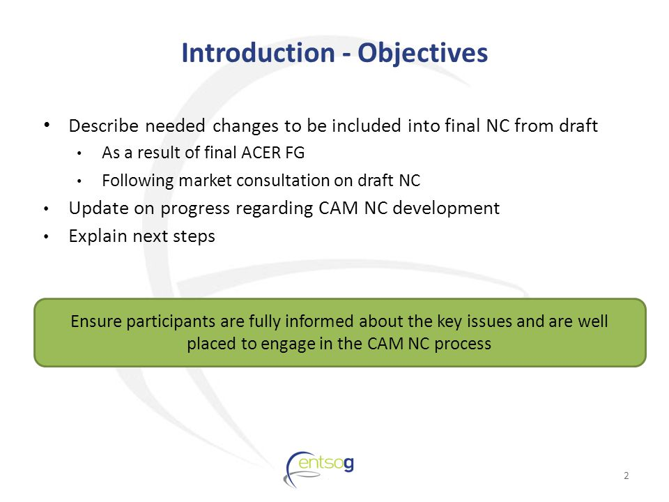 Introduction - Objectives Describe needed changes to be included into final NC from draft As a result of final ACER FG Following market consultation on draft NC Update on progress regarding CAM NC development Explain next steps 2 Ensure participants are fully informed about the key issues and are well placed to engage in the CAM NC process