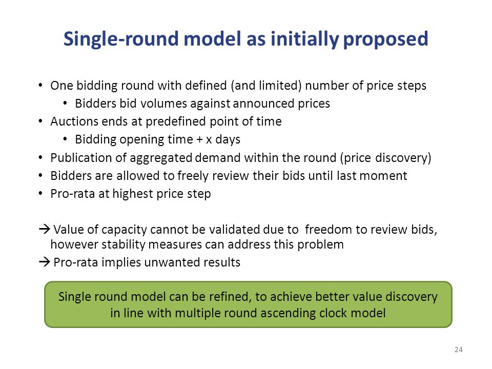 Single-round model as initially proposed 24 One bidding round with defined (and limited) number of price steps Bidders bid volumes against announced prices Auctions ends at predefined point of time Bidding opening time + x days Publication of aggregated demand within the round (price discovery) Bidders are allowed to freely review their bids until last moment Pro-rata at highest price step  Value of capacity cannot be validated due to freedom to review bids, however stability measures can address this problem  Pro-rata implies unwanted results Single round model can be refined, to achieve better value discovery in line with multiple round ascending clock model