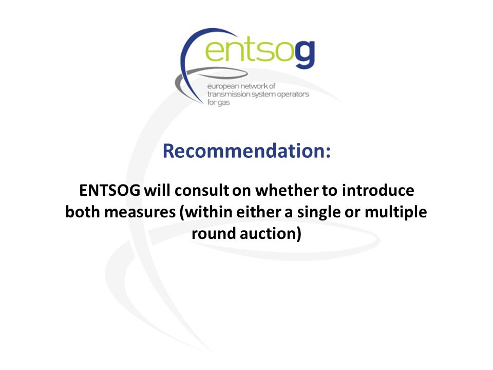 Recommendation: ENTSOG will consult on whether to introduce both measures (within either a single or multiple round auction)
