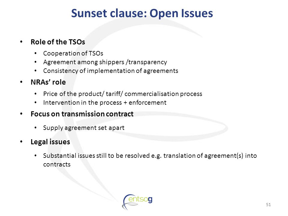 Sunset clause: Open Issues Role of the TSOs Cooperation of TSOs Agreement among shippers /transparency Consistency of implementation of agreements NRAs' role Price of the product/ tariff/ commercialisation process Intervention in the process + enforcement Focus on transmission contract Supply agreement set apart Legal issues Substantial issues still to be resolved e.g.