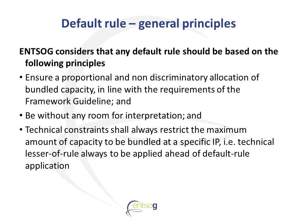 Default rule – general principles ENTSOG considers that any default rule should be based on the following principles Ensure a proportional and non discriminatory allocation of bundled capacity, in line with the requirements of the Framework Guideline; and Be without any room for interpretation; and Technical constraints shall always restrict the maximum amount of capacity to be bundled at a specific IP, i.e.