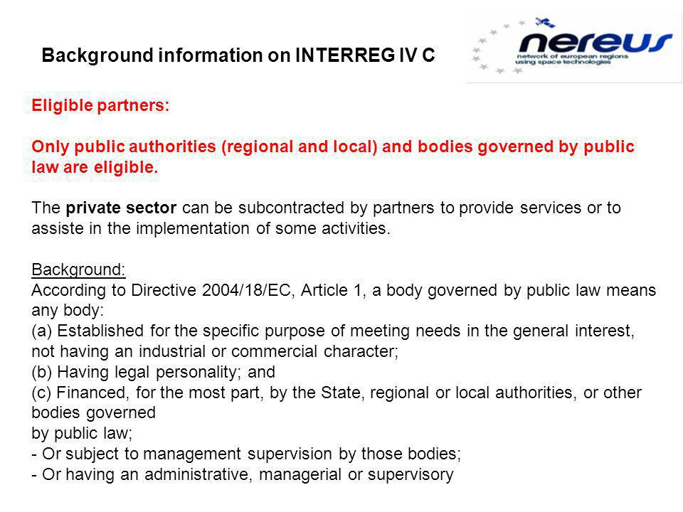 Background information on INTERREG IV C Eligible partners: Only public authorities (regional and local) and bodies governed by public law are eligible