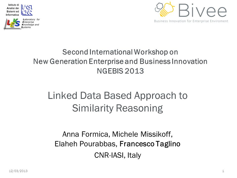 12/03/ Second International Workshop on New Generation Enterprise and Business Innovation NGEBIS 2013 Linked Data Based Approach to Similarity Reasoning Anna Formica, Michele Missikoff, Elaheh Pourabbas, Francesco Taglino CNR-IASI, Italy
