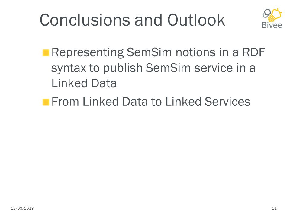 12/03/2013 11 Conclusions and Outlook Representing SemSim notions in a RDF syntax to publish SemSim service in a Linked Data From Linked Data to Linked Services