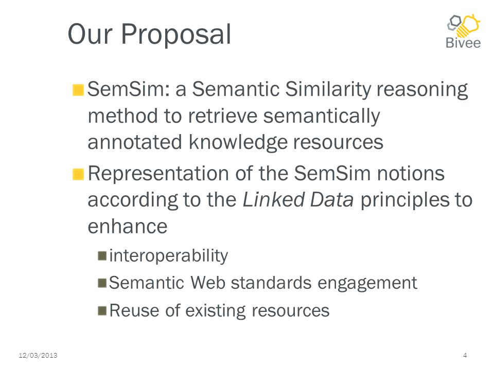 12/03/ Our Proposal SemSim: a Semantic Similarity reasoning method to retrieve semantically annotated knowledge resources Representation of the SemSim notions according to the Linked Data principles to enhance interoperability Semantic Web standards engagement Reuse of existing resources