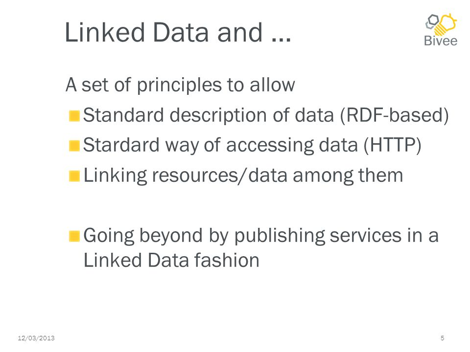 12/03/2013 5 Linked Data and … A set of principles to allow Standard description of data (RDF-based) Stardard way of accessing data (HTTP) Linking resources/data among them Going beyond by publishing services in a Linked Data fashion