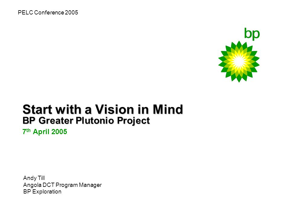 Start with a Vision in Mind BP Greater Plutonio Project 7 th April 2005 PELC Conference 2005 Andy Till Angola DCT Program Manager BP Exploration