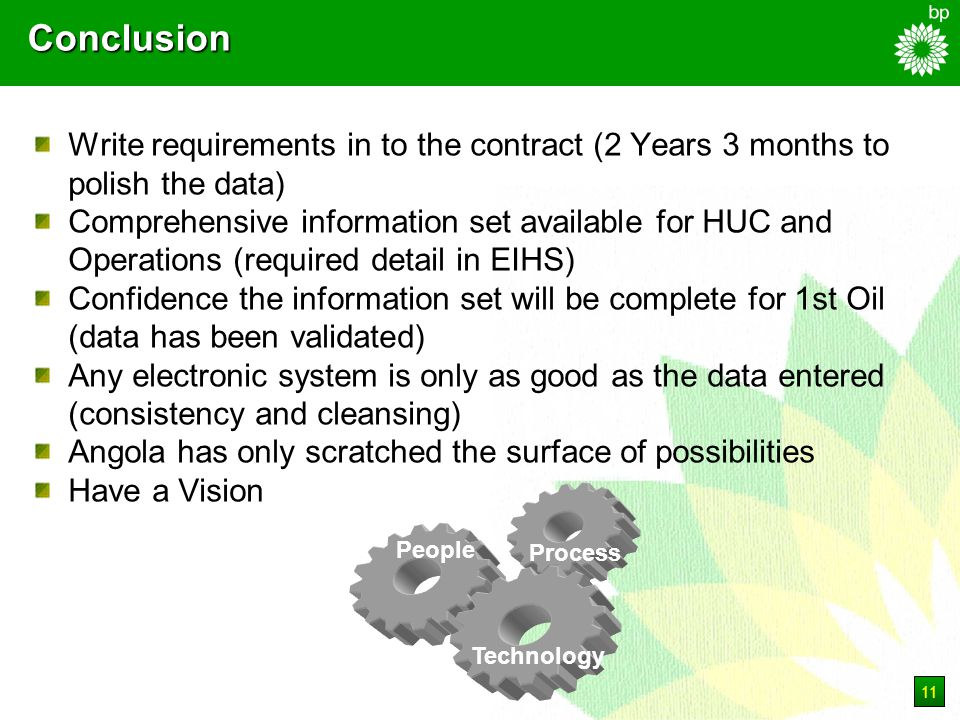 11 Conclusion Write requirements in to the contract (2 Years 3 months to polish the data) Comprehensive information set available for HUC and Operations (required detail in EIHS) Confidence the information set will be complete for 1st Oil (data has been validated) Any electronic system is only as good as the data entered (consistency and cleansing) Angola has only scratched the surface of possibilities Have a Vision People Process Technology