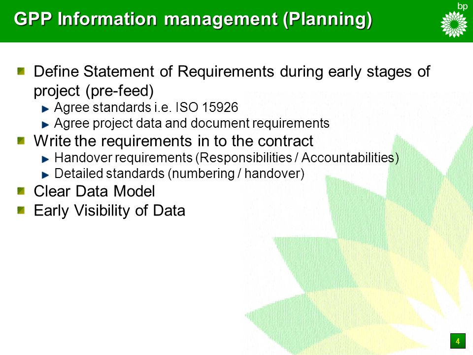 4 GPP Information management (Planning) Define Statement of Requirements during early stages of project (pre-feed) Agree standards i.e.