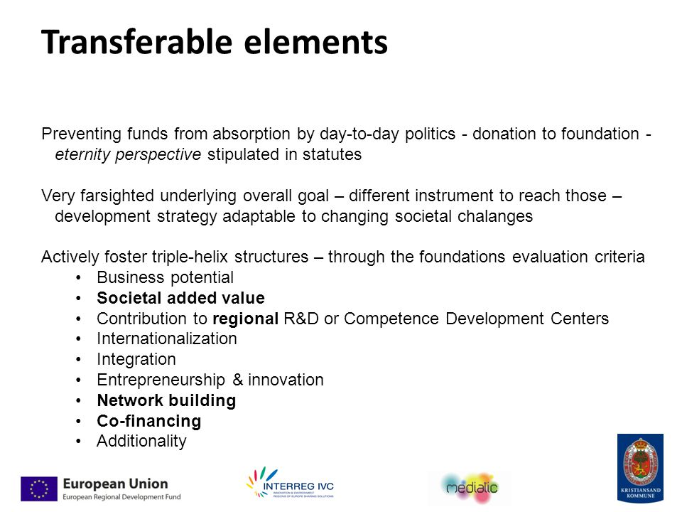 Transferable elements Preventing funds from absorption by day-to-day politics - donation to foundation - eternity perspective stipulated in statutes Very farsighted underlying overall goal – different instrument to reach those – development strategy adaptable to changing societal chalanges Actively foster triple-helix structures – through the foundations evaluation criteria Business potential Societal added value Contribution to regional R&D or Competence Development Centers Internationalization Integration Entrepreneurship & innovation Network building Co-financing Additionality