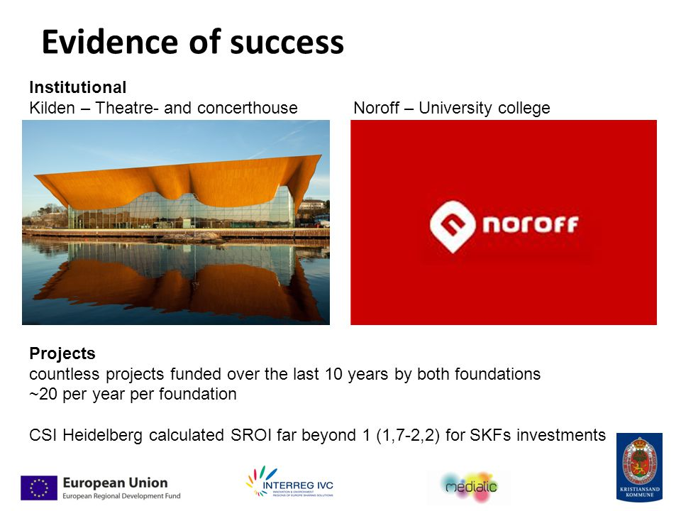 Evidence of success Institutional Kilden – Theatre- and concerthouse Noroff – University college Projects countless projects funded over the last 10 years by both foundations ~20 per year per foundation CSI Heidelberg calculated SROI far beyond 1 (1,7-2,2) for SKFs investments