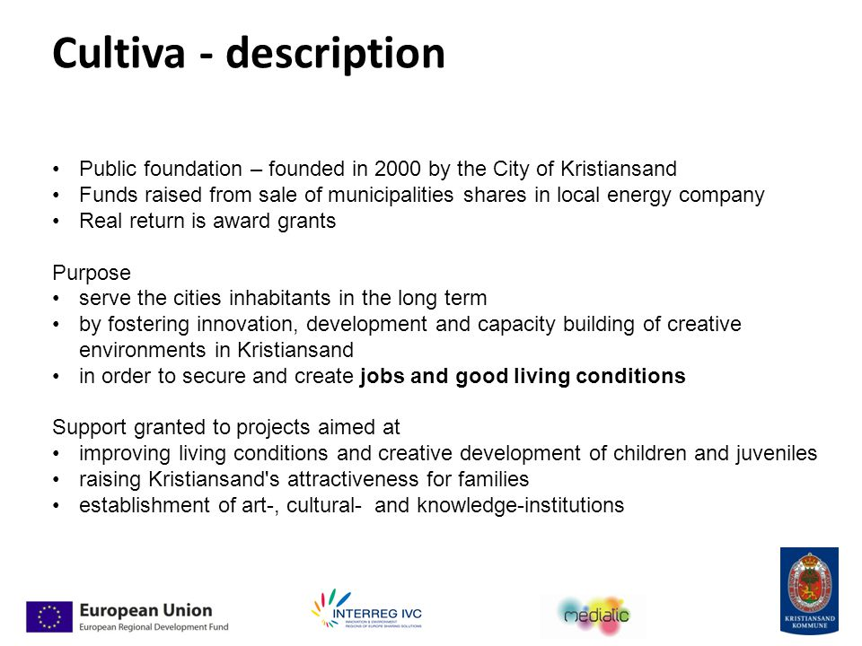 Cultiva - description Public foundation – founded in 2000 by the City of Kristiansand Funds raised from sale of municipalities shares in local energy company Real return is award grants Purpose serve the cities inhabitants in the long term by fostering innovation, development and capacity building of creative environments in Kristiansand in order to secure and create jobs and good living conditions Support granted to projects aimed at improving living conditions and creative development of children and juveniles raising Kristiansand s attractiveness for families establishment of art-, cultural- and knowledge-institutions