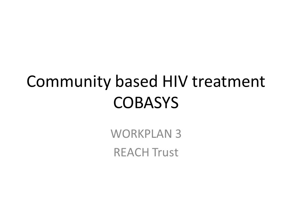 Community based HIV treatment COBASYS WORKPLAN 3 REACH Trust