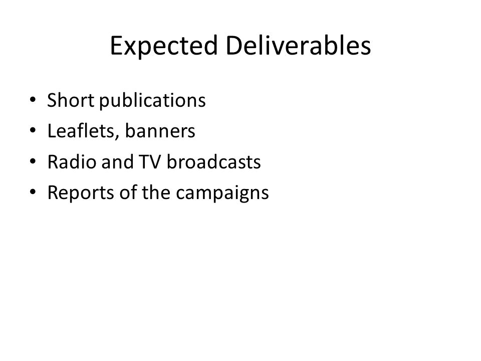 Expected Deliverables Short publications Leaflets, banners Radio and TV broadcasts Reports of the campaigns