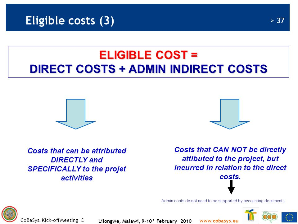 > 37 www.cobasys.eu CoBaSys. Kick-off Meeting © Lilongwe, Malawi, 9-10° February 2010 ELIGIBLE COST = DIRECT COSTS + ADMIN INDIRECT COSTS Costs that c