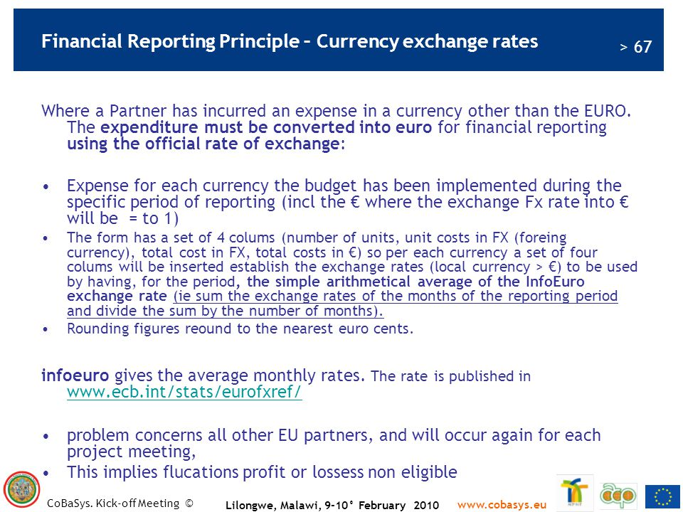 > 67 www.cobasys.eu CoBaSys. Kick-off Meeting © Lilongwe, Malawi, 9-10° February 2010 Financial Reporting Principle – Currency exchange rates Where a