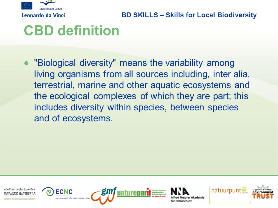 BD SKILLS – Skills for Local Biodiversity CBD definition l Biological diversity means the variability among living organisms from all sources including, inter alia, terrestrial, marine and other aquatic ecosystems and the ecological complexes of which they are part; this includes diversity within species, between species and of ecosystems.