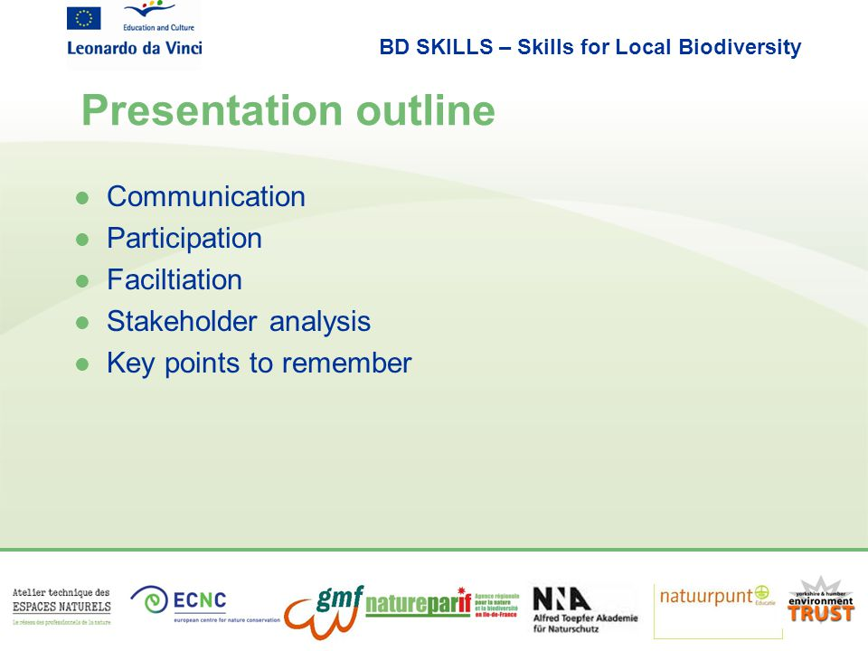 BD SKILLS – Skills for Local Biodiversity Presentation outline l Communication l Participation l Faciltiation l Stakeholder analysis l Key points to r