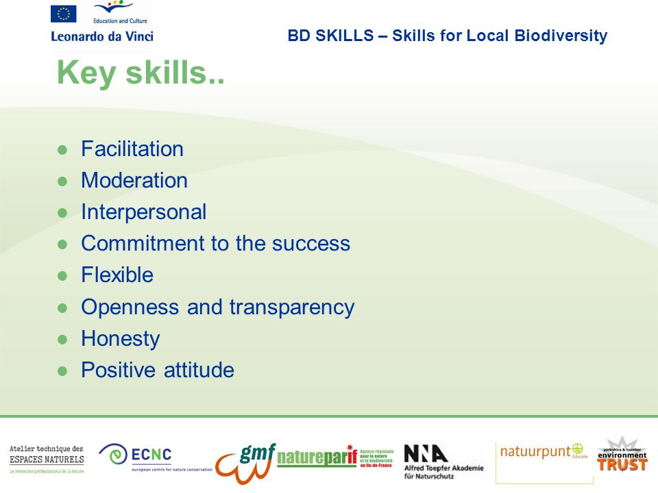 BD SKILLS – Skills for Local Biodiversity Key skills.. l Facilitation l Moderation l Interpersonal l Commitment to the success l Flexible l Openness a