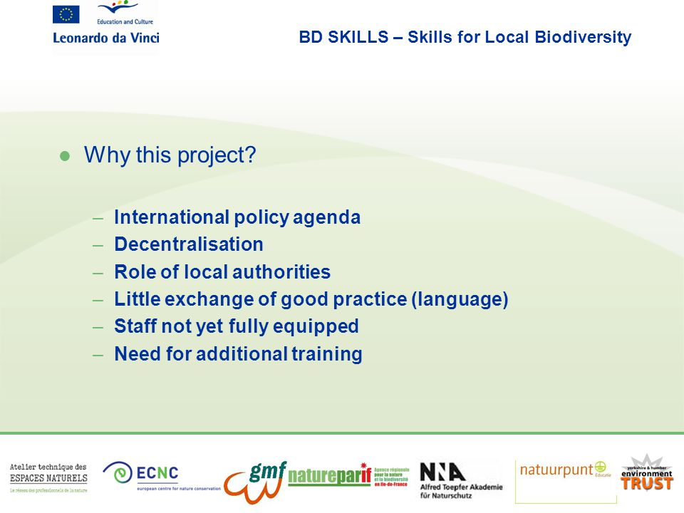 BD SKILLS – Skills for Local Biodiversity l Future steps –Test the draft materials and approach –Adapt the materials –Customisation –Application –Dissemination: website and conference l Your constructive feedback is very important!