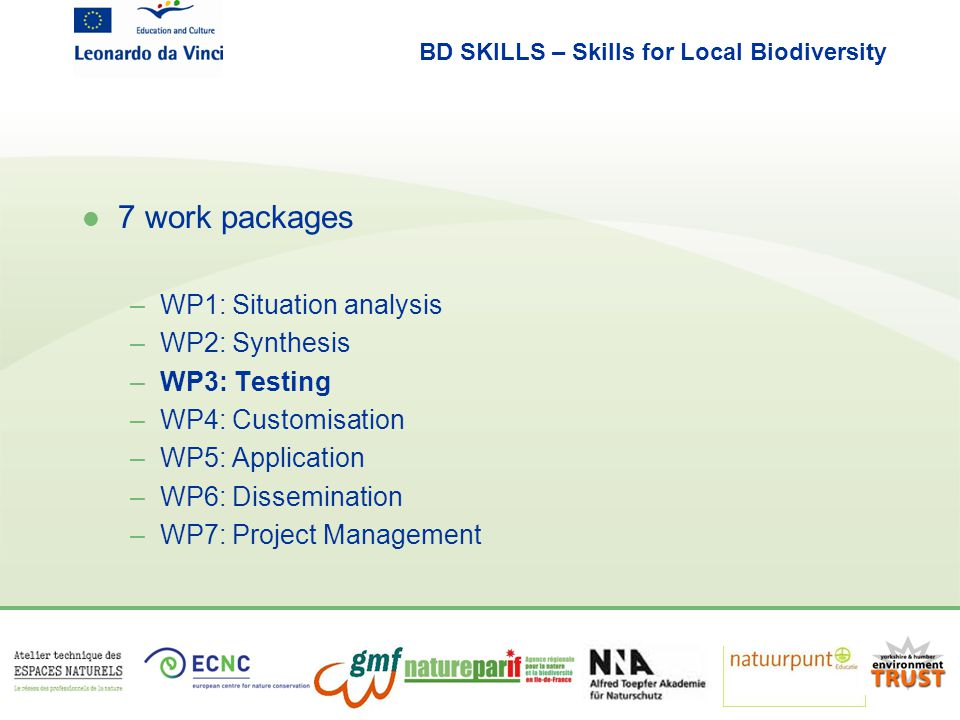 BD SKILLS – Skills for Local Biodiversity l 7 work packages –WP1: Situation analysis –WP2: Synthesis –WP3: Testing –WP4: Customisation –WP5: Application –WP6: Dissemination –WP7: Project Management