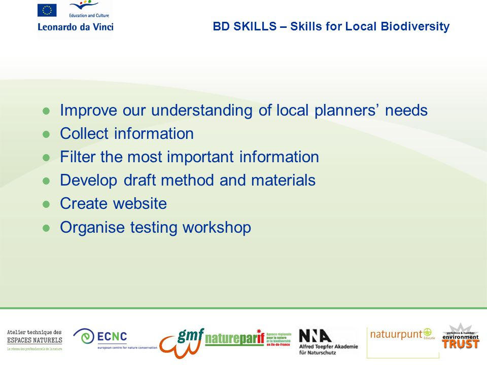 BD SKILLS – Skills for Local Biodiversity l Improve our understanding of local planners' needs l Collect information l Filter the most important information l Develop draft method and materials l Create website l Organise testing workshop