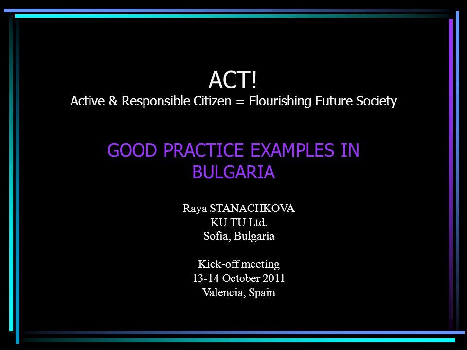ACT! Active & Responsible Citizen = Flourishing Future Society GOOD PRACTICE EXAMPLES IN BULGARIA Raya STANACHKOVA KU TU Ltd. Sofia, Bulgaria Kick-off