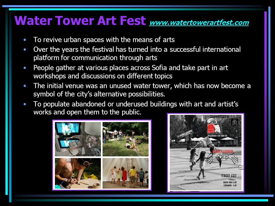 Water Tower Art Fest www.watertowerartfest.com www.watertowerartfest.com The festival presents contemporary tendencies in the experimental visual arts and performances of guest artists from all over the world The aim of the event is to join the efforts of creative people, institutions and citizens to overcome together the social problems The events are focused on experimental music, visual and practical arts, theater, video and sound installations