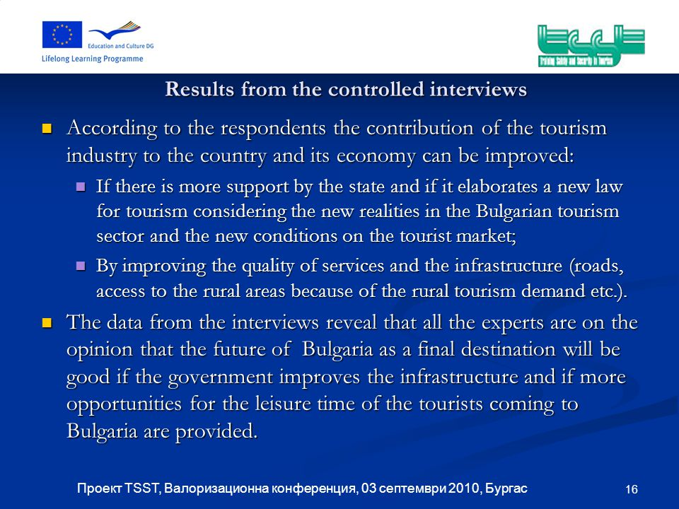16 Проект TSST, Валоризационна конференция, 03 септември 2010, Бургас Results from the controlled interviews According to the respondents the contribution of the tourism industry to the country and its economy can be improved: According to the respondents the contribution of the tourism industry to the country and its economy can be improved: If there is more support by the state and if it elaborates a new law for tourism considering the new realities in the Bulgarian tourism sector and the new conditions on the tourist market; If there is more support by the state and if it elaborates a new law for tourism considering the new realities in the Bulgarian tourism sector and the new conditions on the tourist market; By improving the quality of services and the infrastructure (roads, access to the rural areas because of the rural tourism demand etc.).