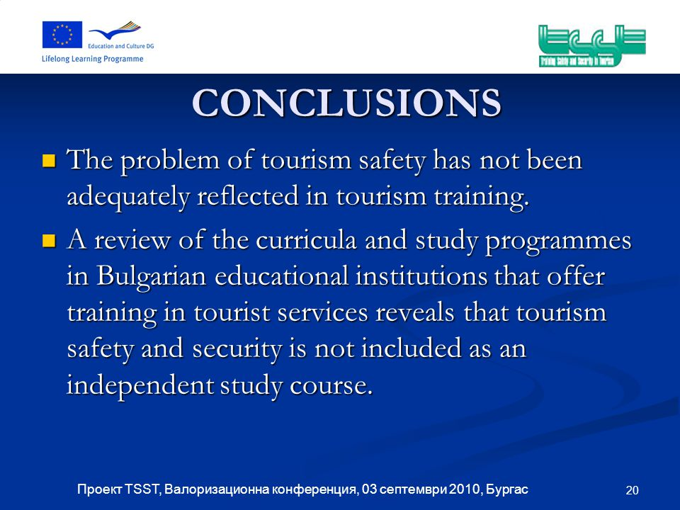 20 Проект TSST, Валоризационна конференция, 03 септември 2010, Бургас CONCLUSIONS The problem of tourism safety has not been adequately reflected in tourism training.