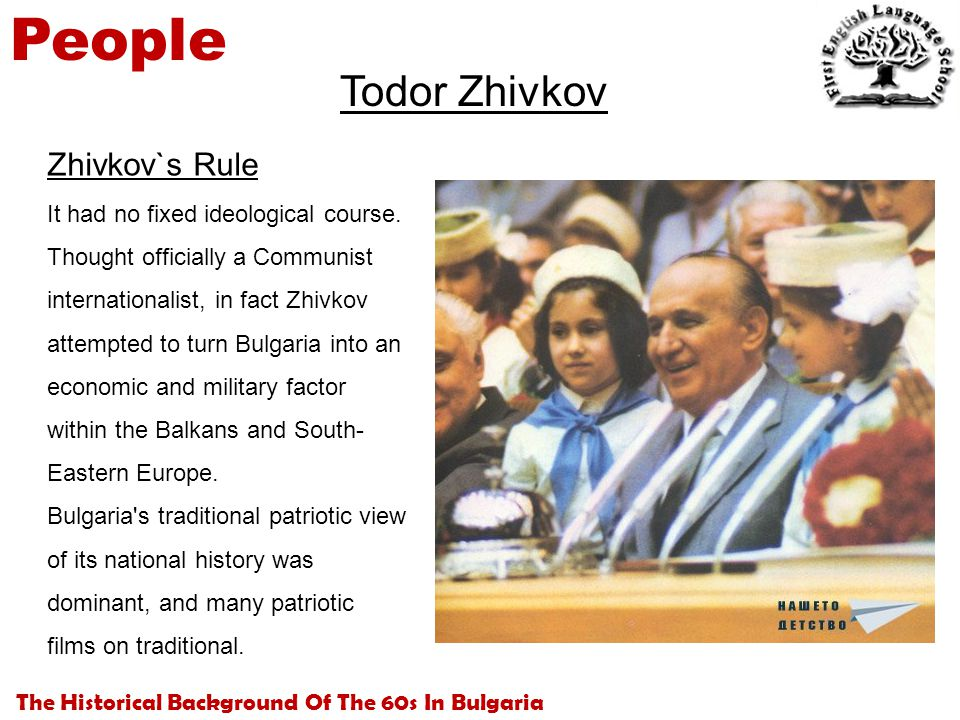 The Historical Background Of The 60s In Bulgaria People Todor Zhivkov Zhivkov`s Rule It had no fixed ideological course. Thought officially a Communis