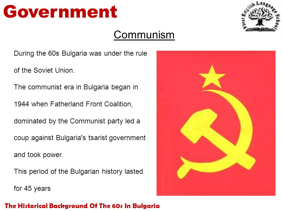 The Historical Background Of The 60s In Bulgaria Government During the 60s Bulgaria was under the rule of the Soviet Union. The communist era in Bulga