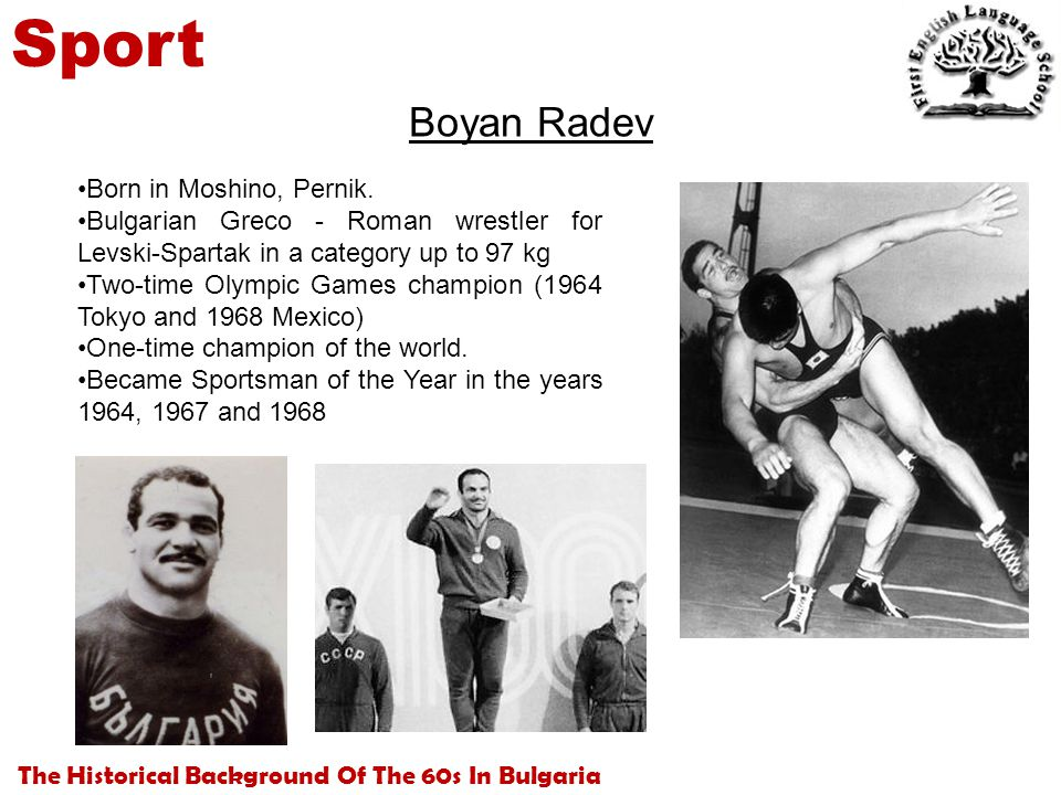 The Historical Background Of The 60s In Bulgaria Sport Boyan Radev Born in Moshino, Pernik. Bulgarian Greco - Roman wrestler for Levski-Spartak in a c