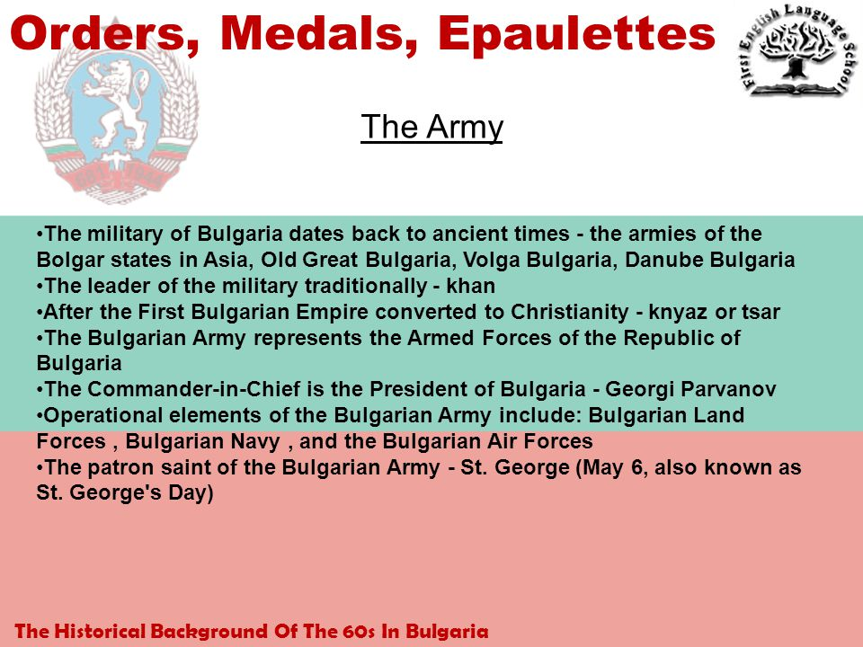 The Historical Background Of The 60s In Bulgaria Orders, Medals, Epaulettes The Army The military of Bulgaria dates back to ancient times - the armies