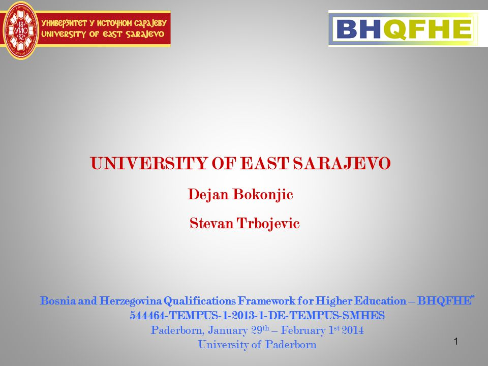 1 UNIVERSITY OF EAST SARAJEVO Dejan Bokonjic Stevan Trbojevic Bosnia and Herzegovina Qualifications Framework for Higher Education – BHQFHE 544464-TEMPUS-1-2013-1-DE-TEMPUS-SMHES Paderborn, January 29 th – February 1 st 2014 University of Paderborn