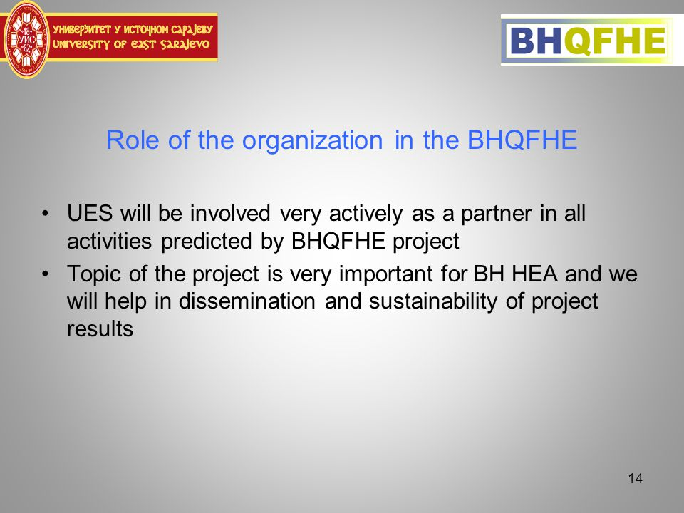 Role of the organization in the BHQFHE UES will be involved very actively as a partner in all activities predicted by BHQFHE project Topic of the project is very important for BH HEA and we will help in dissemination and sustainability of project results 14