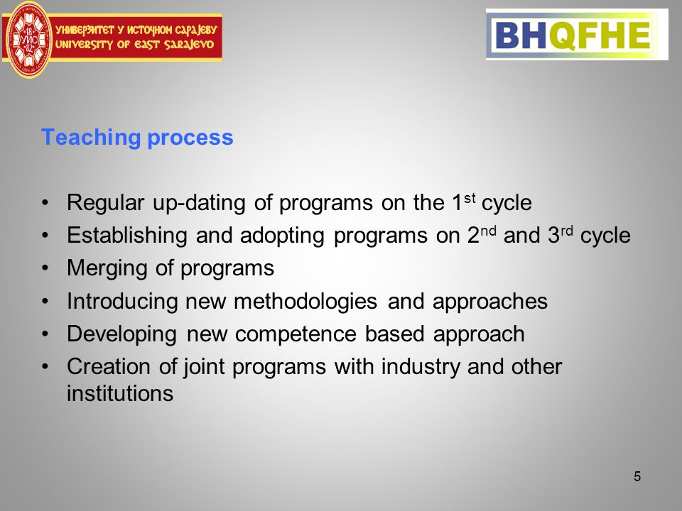 Teaching process Regular up-dating of programs on the 1 st cycle Establishing and adopting programs on 2 nd and 3 rd cycle Merging of programs Introducing new methodologies and approaches Developing new competence based approach Creation of joint programs with industry and other institutions 5