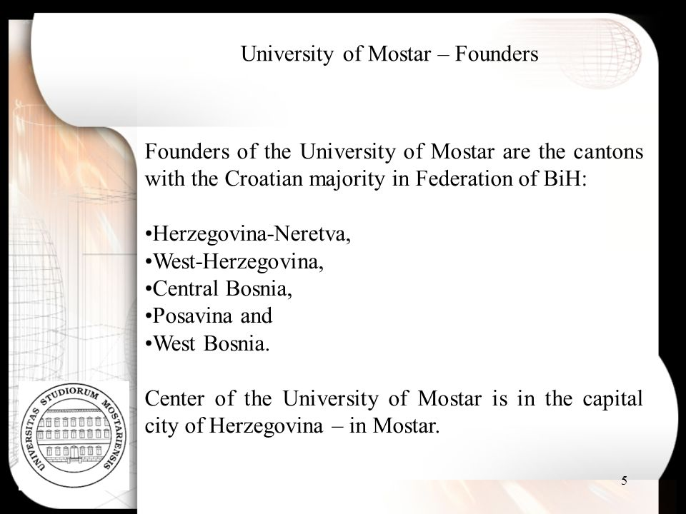 5 Founders of the University of Mostar are the cantons with the Croatian majority in Federation of BiH: Herzegovina-Neretva, West-Herzegovina, Central