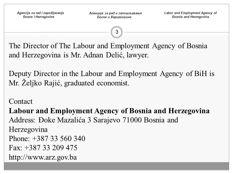 3 Agencija za rad i zapošljavanje Bosne i Hercegovine Агенција зa рaд и запошљaвaње Босне и Хeрцeговине Labor and Employment Agency of Bosnia and Herzegovina The Director of The Labour and Employment Agency of Bosnia and Herzegovina is Mr.