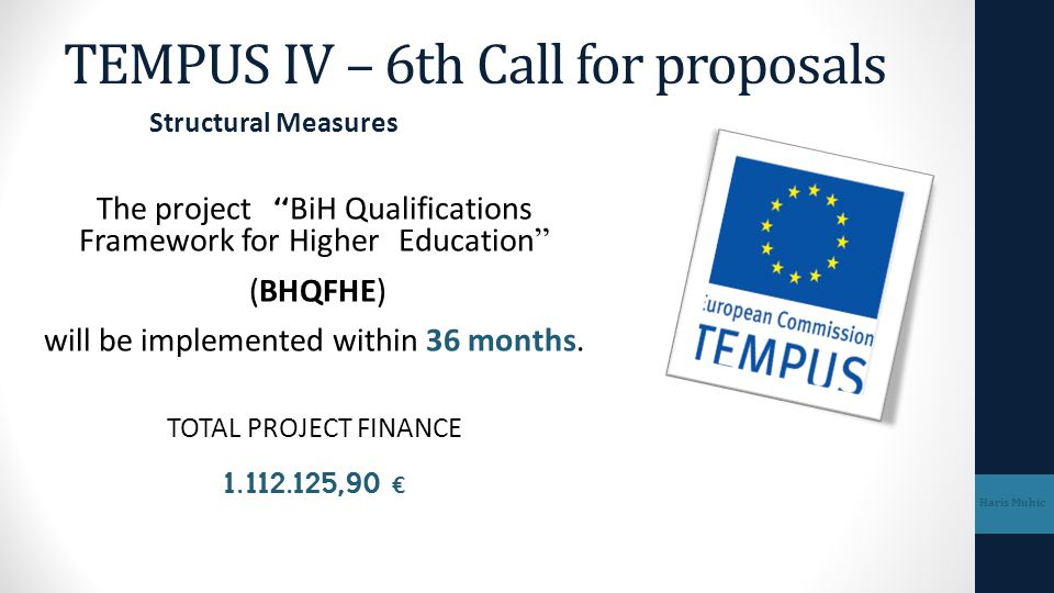 """TEMPUS IV – 6th Call for proposals The project """"BiH Qualifications Framework for Higher Education"""" (BHQFHE) will be implemented within 36 months. TOTA"""