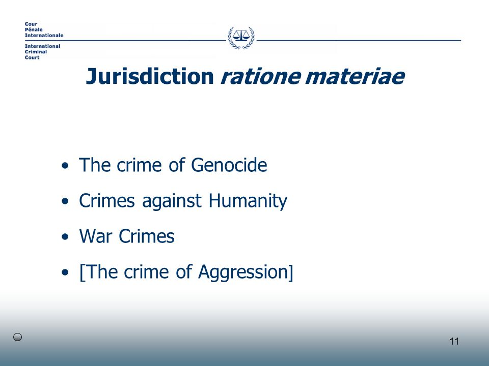 11 The crime of Genocide Crimes against Humanity War Crimes [The crime of Aggression ] Jurisdiction ratione materiae
