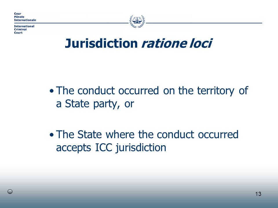 13 The conduct occurred on the territory of a State party, or The State where the conduct occurred accepts ICC jurisdiction Jurisdiction ratione loci