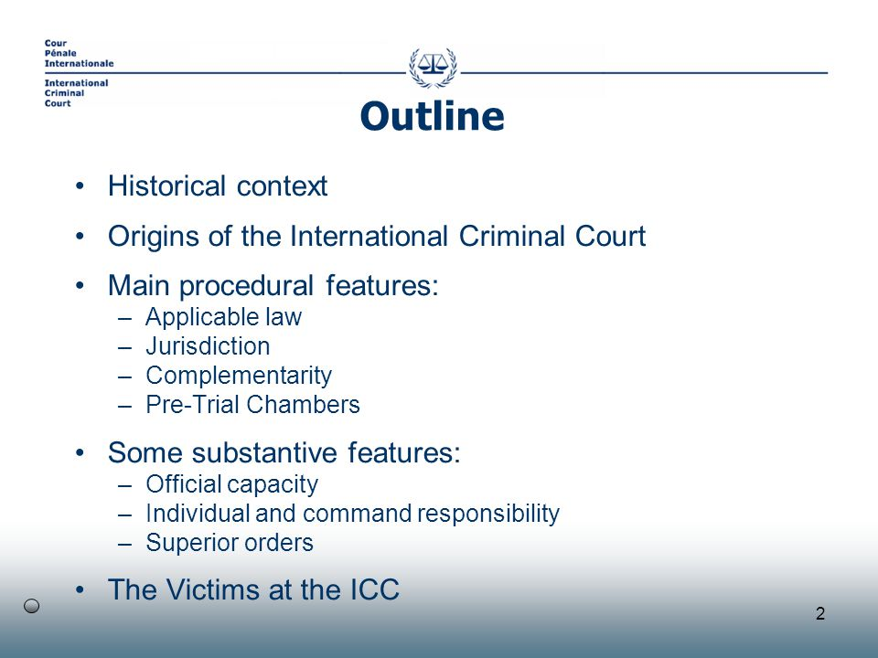 2 Historical context Origins of the International Criminal Court Main procedural features: –Applicable law –Jurisdiction –Complementarity –Pre-Trial Chambers Some substantive features: –Official capacity –Individual and command responsibility –Superior orders The Victims at the ICC Outline