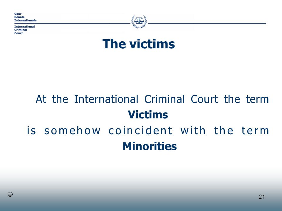 21 At the International Criminal Court the term Victims is somehow coincident with the term Minorities The victims