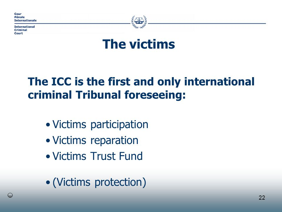 22 The ICC is the first and only international criminal Tribunal foreseeing: Victims participation Victims reparation Victims Trust Fund (Victims protection) The victims