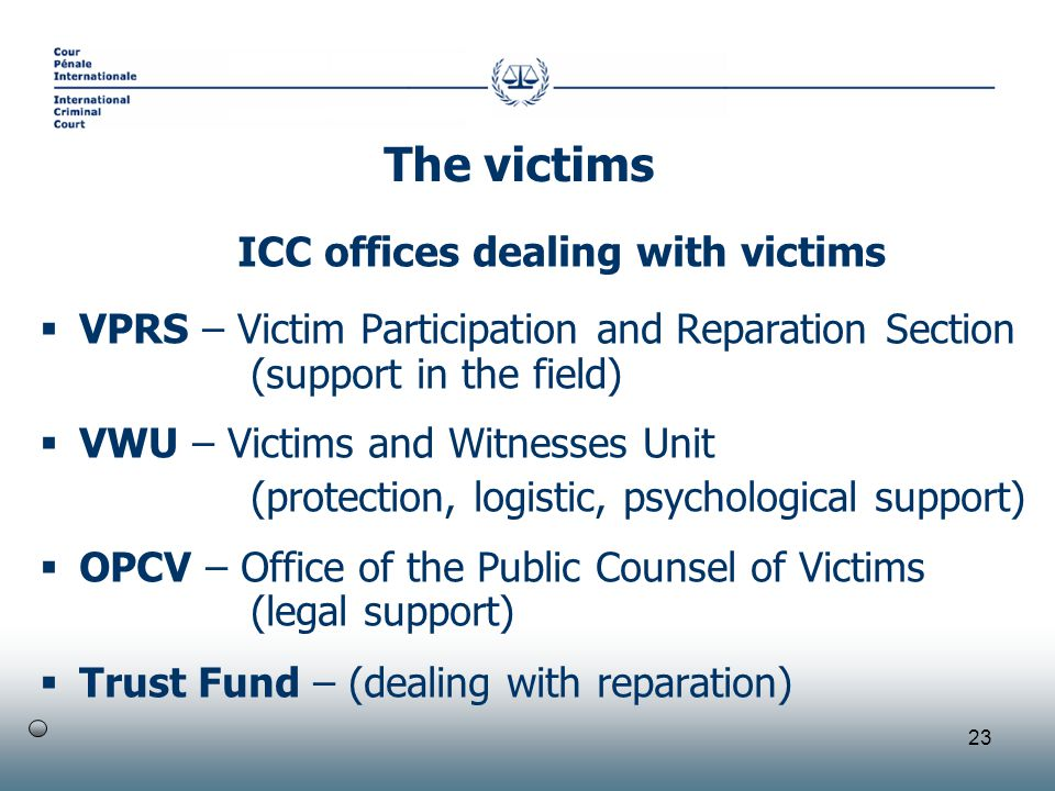 23 ICC offices dealing with victims  VPRS – Victim Participation and Reparation Section (support in the field)  VWU – Victims and Witnesses Unit (protection, logistic, psychological support)  OPCV – Office of the Public Counsel of Victims (legal support)  Trust Fund – (dealing with reparation) The victims
