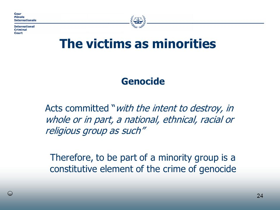 24 Genocide Acts committed with the intent to destroy, in whole or in part, a national, ethnical, racial or religious group as such Therefore, to be part of a minority group is a constitutive element of the crime of genocide The victims as minorities