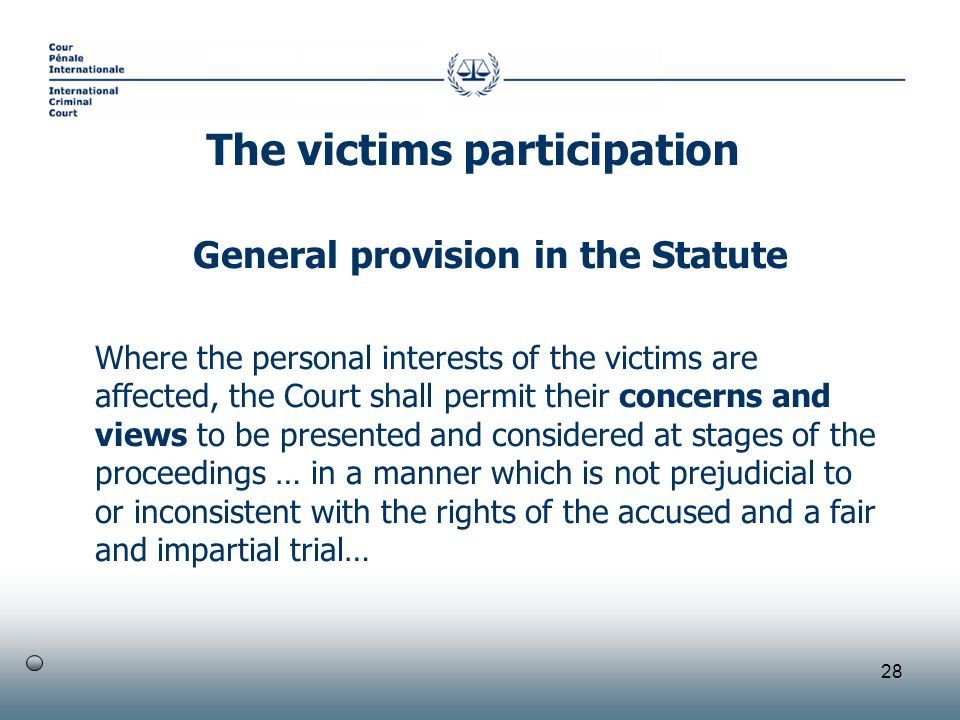 28 General provision in the Statute Where the personal interests of the victims are affected, the Court shall permit their concerns and views to be presented and considered at stages of the proceedings … in a manner which is not prejudicial to or inconsistent with the rights of the accused and a fair and impartial trial… The victims participation
