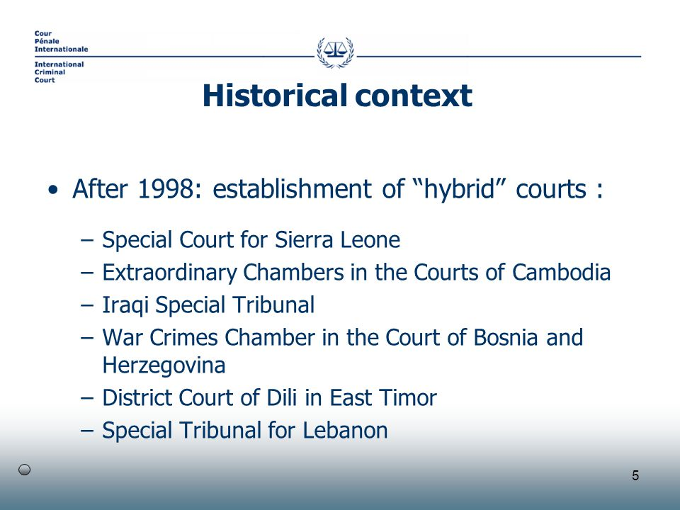 5 After 1998: establishment of hybrid courts : –Special Court for Sierra Leone –Extraordinary Chambers in the Courts of Cambodia –Iraqi Special Tribunal –War Crimes Chamber in the Court of Bosnia and Herzegovina –District Court of Dili in East Timor –Special Tribunal for Lebanon Historical context